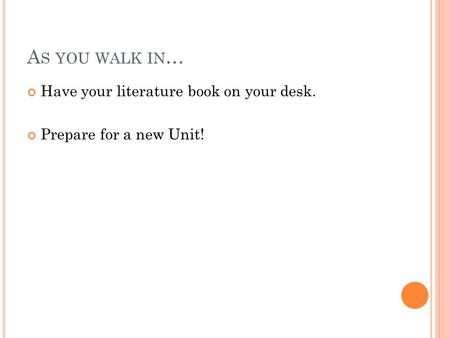A S YOU WALK IN … Have your literature book on your desk. Prepare for a new Unit!