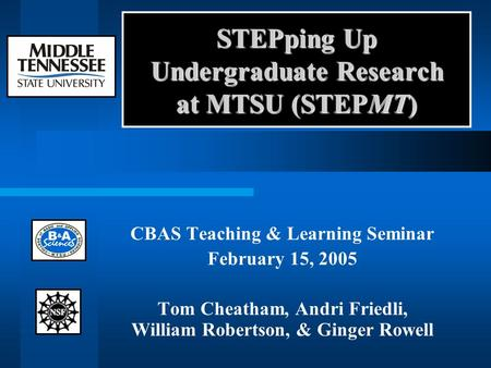 STEPping Up Undergraduate Research at MTSU (STEPMT) CBAS Teaching & Learning Seminar February 15, 2005 Tom Cheatham, Andri Friedli, William Robertson,