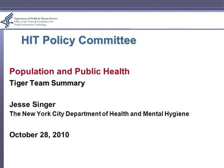 HIT Policy Committee Population and Public Health Tiger Team Summary Jesse Singer The New York City Department of Health and Mental Hygiene October 28,