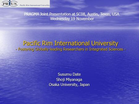 Pacific Rim International University - Fostering Globally-leading Researchers in Integrated Sciences - Susumu Date Shoji Miyanaga Osaka University, Japan.