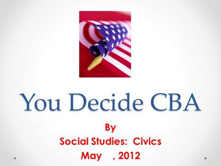 You Decide CBA By Social Studies: Civics May, 2012.