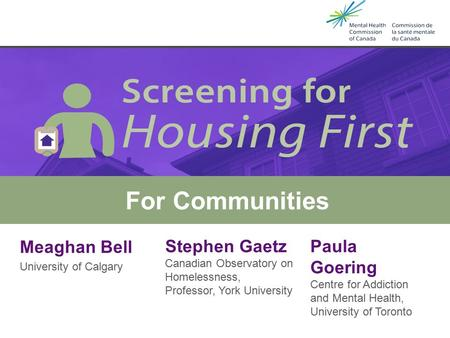 Meaghan Bell University of Calgary Housing First & Screening Tools For Communities Stephen Gaetz Canadian Observatory on Homelessness, Professor, York.