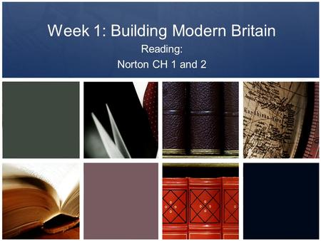 Week 1: Building Modern Britain Reading: Norton CH 1 and 2.