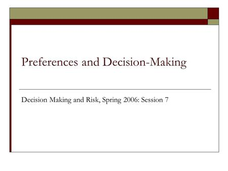 Preferences and Decision-Making Decision Making and Risk, Spring 2006: Session 7.