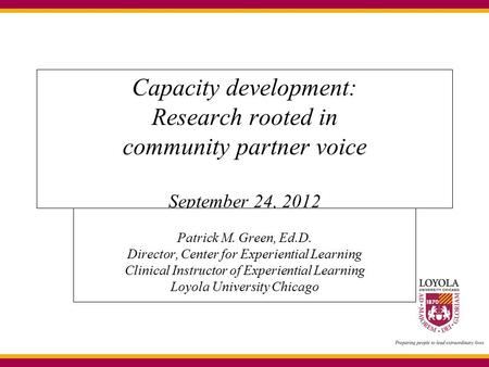 Capacity development: Research rooted in community partner voice September 24, 2012 Patrick M. Green, Ed.D. Director, Center for Experiential Learning.
