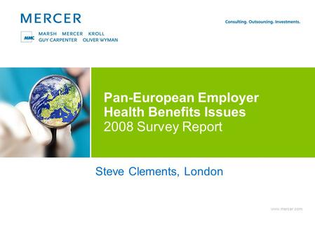 Www.mercer.com Pan-European Employer Health Benefits Issues 2008 Survey Report Steve Clements, London.