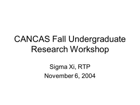 CANCAS Fall Undergraduate Research Workshop Sigma Xi, RTP November 6, 2004.