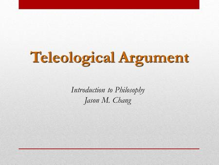 Teleological Argument Introduction to Philosophy Jason M. Chang.