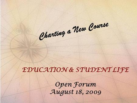 Charting a New Course EDUCATION & STUDENT LIFE OPEN FORUM AUGUST 18, 2009 Charting a New Course EDUCATION & STUDENT LIFE Open Forum August 18, 2009.