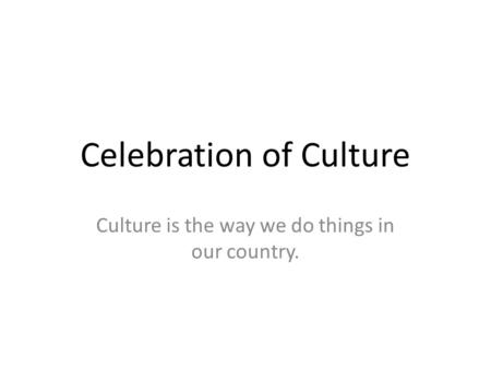 Celebration of Culture Culture is the way we do things in our country.