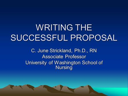 WRITING THE SUCCESSFUL PROPOSAL C. June Strickland, Ph.D., RN Associate Professor University of Washington School of Nursing.