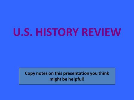 U.S. HISTORY REVIEW Copy notes on this presentation you think might be helpful!