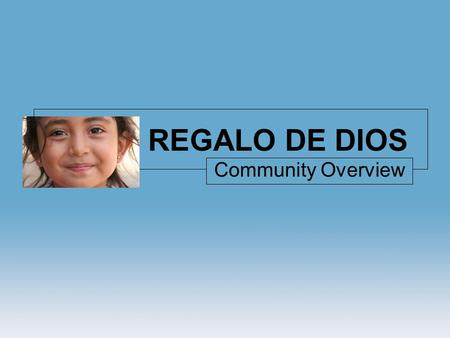 REGALO DE DIOS Community Overview. OVERVIEW Community: Regalo de Dios A small community located in El Limón, Soyapango, just outside of the capitol.