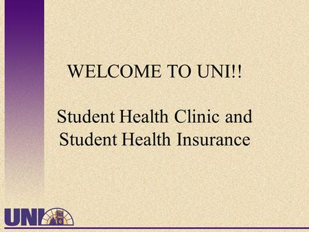 WELCOME TO UNI!! Student Health Clinic and Student Health Insurance.