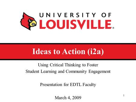Ideas to Action (i2a) Using Critical Thinking to Foster Student Learning and Community Engagement Presentation for EDTL Faculty March 4, 2009 1.
