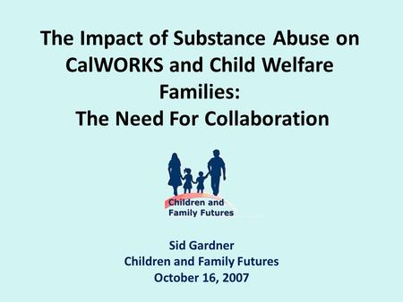 The Impact of Substance Abuse on CalWORKS and Child Welfare Families: The Need For Collaboration Sid Gardner Children and Family Futures October 16, 2007.