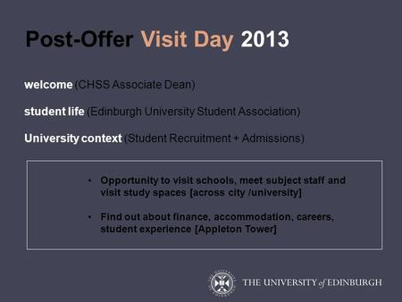 Post-Offer Visit Day 2013 welcome (CHSS Associate Dean) student life (Edinburgh University Student Association) University context (Student Recruitment.