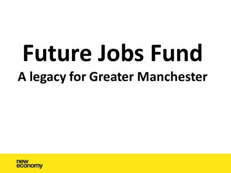 Future Jobs Fund A legacy for Greater Manchester.