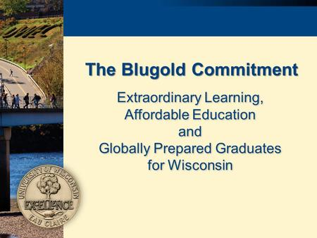 The Blugold Commitment Extraordinary Learning, Affordable Education and Globally Prepared Graduates for Wisconsin Extraordinary Learning, Affordable Education.