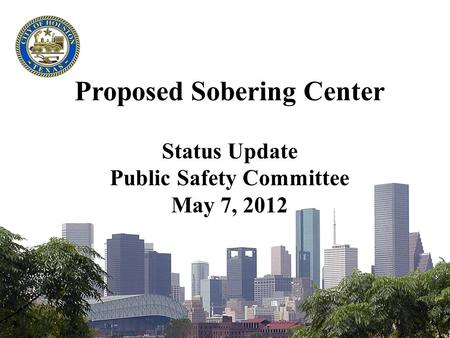 Proposed Sobering Center Status Update Public Safety Committee May 7, 2012.