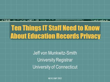 NERCOMP 2002 Ten Things IT Staff Need to Know About Education Records Privacy Jeff von Munkwitz-Smith University Registrar University of Connecticut.