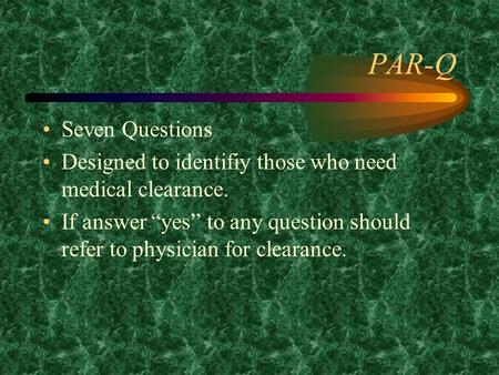 "PAR-Q Seven Questions Designed to identifiy those who need medical clearance. If answer ""yes"" to any question should refer to physician for clearance."