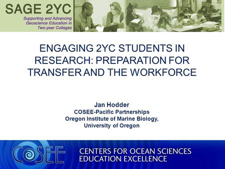 ENGAGING 2YC STUDENTS IN RESEARCH: PREPARATION FOR TRANSFER AND THE WORKFORCE Jan Hodder COSEE-Pacific Partnerships Oregon Institute of Marine Biology,