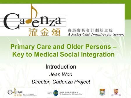 Primary Care and Older Persons – Key to Medical Social Integration Introduction Jean Woo Director, Cadenza Project.