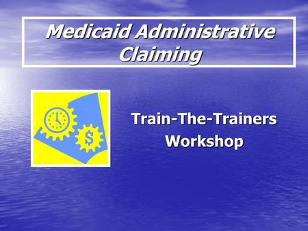 Medicaid Administrative Claiming Train-The-TrainersWorkshop.