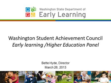 Washington Student Achievement Council Early learning /Higher Education Panel Bette Hyde, Director March 26, 2013.