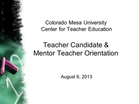 Colorado Mesa University Center for Teacher Education Teacher Candidate & Mentor Teacher Orientation August 6, 2013.