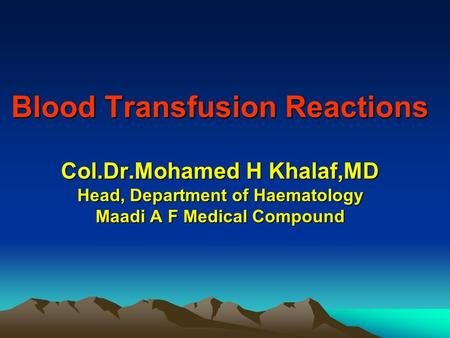 Blood Transfusion Reactions Col.Dr.Mohamed H Khalaf,MD Head, Department of Haematology Maadi A F Medical Compound Blood Transfusion Reactions Col.Dr.Mohamed.