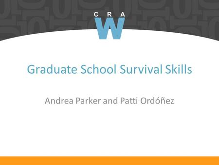 Graduate School Survival Skills Andrea Parker and Patti Ordóñez.