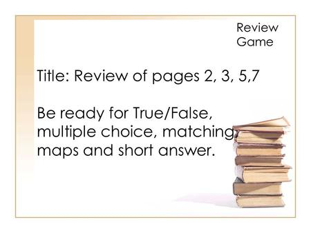 Title: Review of pages 2, 3, 5,7 Be ready for True/False, multiple choice, matching, maps and short answer. Review Game.