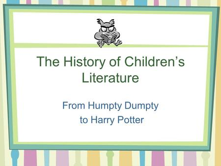 The History of Children's Literature From Humpty Dumpty to Harry Potter.