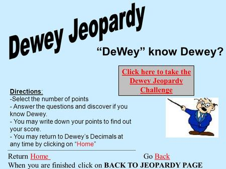 """DeWey"" know Dewey? Return Home Go Back When you are finished click on BACK TO JEOPARDY PAGEHome Back Directions: -Select the number of points - Answer."