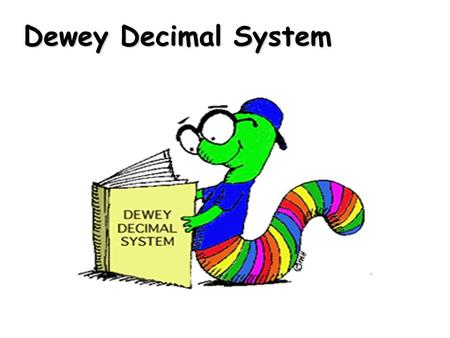 Dewey Decimal System. The Dewey Decimal System is a way to organize the library so you can find books easily This way to find books was invented by Melvil.