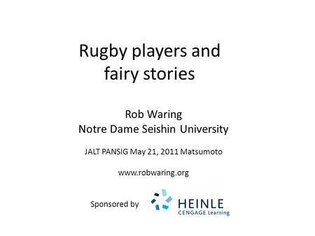 Rugby players and fairy stories Rob Waring Notre Dame Seishin University JALT PANSIG May 21, 2011 Matsumoto www.robwaring.org Sponsored by.