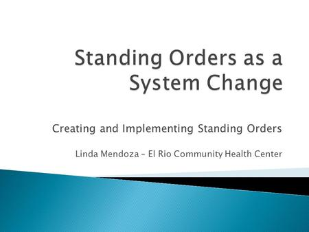 Creating and Implementing Standing Orders Linda Mendoza – El Rio Community Health Center.