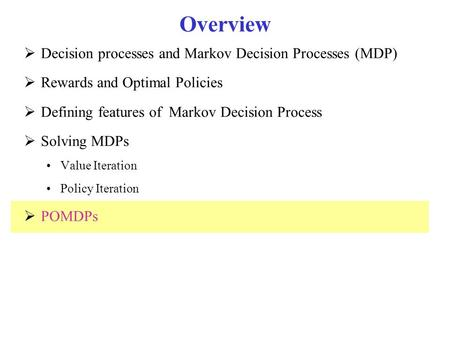 Overview  Decision processes and Markov Decision Processes (MDP)  Rewards and Optimal Policies  Defining features of Markov Decision Process  Solving.
