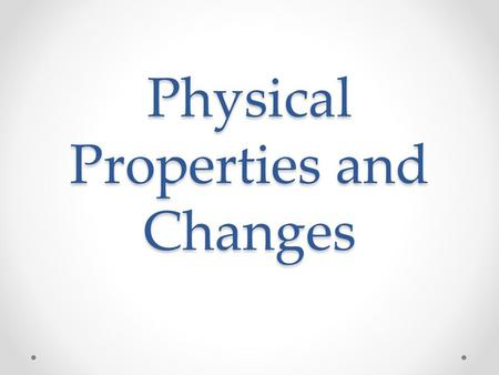 Physical Properties and Changes. Physical Properties Can be observed with the senses and can be determined without changing the substance. Examples of.