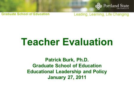 Graduate School of Education Leading, Learning, Life Changing Teacher Evaluation Patrick Burk, Ph.D. Graduate School of Education Educational Leadership.