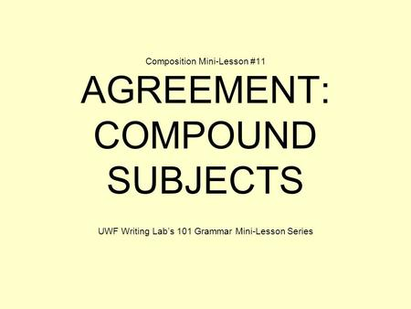 Composition Mini-Lesson #11 AGREEMENT: COMPOUND SUBJECTS UWF Writing Lab's 101 Grammar Mini-Lesson Series.
