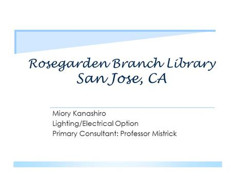 Rosegarden Branch Library San Jose, CA Miory Kanashiro Lighting/Electrical Option Primary Consultant: Professor Mistrick.
