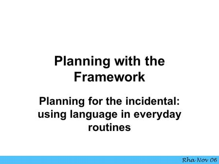Planning with the Framework Planning for the incidental: using language in everyday routines Rha Nov 06.