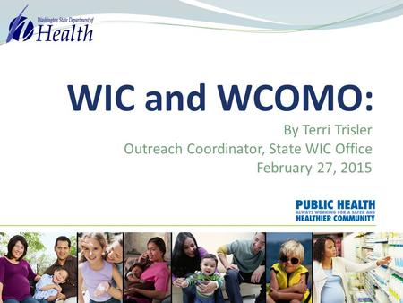 WIC and WCOMO: By Terri Trisler Outreach Coordinator, State WIC Office February 27, 2015.