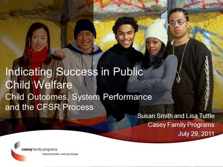 Indicating Success in Public Child Welfare Child Outcomes, System Performance and the CFSR Process Susan Smith and Lisa Tuttle Casey Family Programs July.