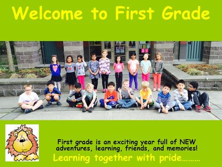 Welcome to First Grade First grade is an exciting year full of NEW adventures, learning, friends, and memories! Learning together with pride………