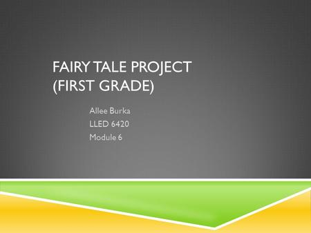 FAIRY TALE PROJECT (FIRST GRADE) Allee Burka LLED 6420 Module 6.