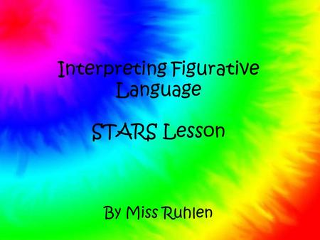 Interpreting Figurative Language STARS Lesson By Miss Ruhlen.